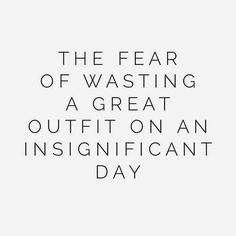 The fear of wasting a great outfit on an insignificant day