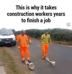 This is why it takes construction workers years to finish a job