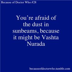 Because of Doctor Who. is that how you spell vashta nerada though?