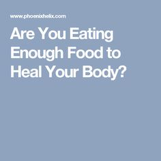 Are You Eating Enough Food to Heal Your Body?