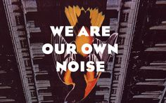 We are our own noise.