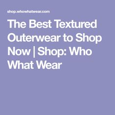 The Best Textured Outerwear to Shop Now | Shop: Who What Wear