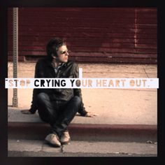 """Stop crying your heart out "" - noel gallagher"