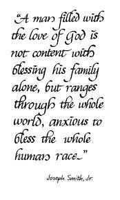 """A man filled with the love of God is not content with blessing his family alone, but ranges through the whole world, anxious to bless the whole human race."" By Joseph Smith, Jr. I love Joseph Smith"
