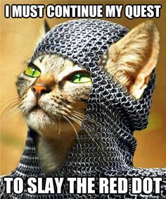 I must continue my quest to slay the red dot. Haha