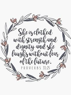 Bible Verse Proverbs 3125 She is clothed with strength and dignity and she laughs without fear of the future Christian Stickers and Gifts by walkbyfaith Millions of unique designs by independent artists. Find your thing. Powerful Bible Verses, Bible Verses For Women, Bible Verses About Strength, Favorite Bible Verses, Bible Scriptures, Good Bible Verses, Bible Verses About Family, Inspiring Bible Verses, Positive Bible Verses