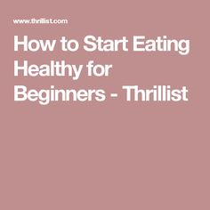 How to Start Eating Healthy for Beginners - Thrillist
