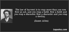 The law of harvest is to reap more than you sow. Sow an act, and you reap a habit. Sow a habit and you reap a character. Sow a character and you reap a destiny. (James Allen) #quotes #quote #quotations #JamesAllen