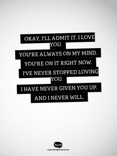 Okay, I'll admit it. I love you. You're always on my mind. You're on it right now. I've never stopped loving you. I have never given you up. And I never will. - Quote From Recite.com #RECITE #QUOTE