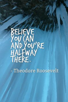 Believe you can and you're halfway there. - Theodore Roosevelt