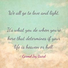 We all go to love and light. It's what you do when you're here is what determines if your life is heaven or hell - Carmel Joy Baird, psychic medium