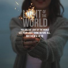 You are the light of the world. Let your light shine before all. Matthew 5:14 -16
