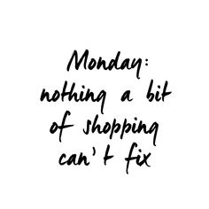 Fashion Quotes : Monday: nothing a bit of shopping cant fix Best Quotes, Love Quotes, Funny Quotes, Cheeky Quotes, Style Quotes, Words Quotes, Wise Words, Sayings, Online Shopping Quotes