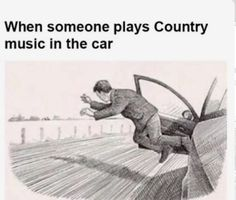 Oh my goodness... I was just telling someone about how a couple of weeks ago around the 8th or 10th country song I was seriously about to grab my stuff and jump out of the car--which was going between 60-70mph...