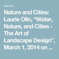 "Nature and Cities: Laurie Olin, ""Water, Nature, and Cities - The Art of Landscape Design"", March 1, 2014 on Vimeo"