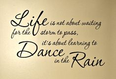 Life is not about waiting for the storm to pass it's about learning to dance in the rain.