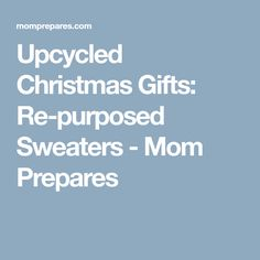 Upcycled Christmas Gifts: Re-purposed Sweaters - Mom Prepares