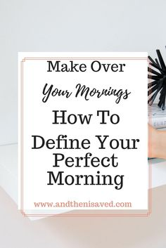 Make over your morning. How to define your perfect morning to create the most optimized morning routine to be more productive and start the day right. Productivity, time management, time management for moms, productive day, how to be produtive, mom daily schedule, time management for working moms, planner, morning planner.