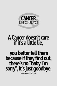 Cancer zodiac. With Tiffany, it's different. I love her. But it is true.. If there a lie, I won't stay around. (Tiff never lied)