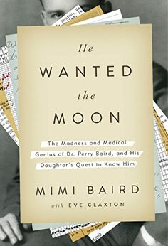 """He Wanted the Moon: The Madness and Medical Genius of Dr. Perry Baird, and His Daughter's Quest to Know Him by Mimi Baird -- """"Texas-born and Harvard-educated, Dr. Perry Baird was a rising medical star in the late 1920s and 1930s. Early in his career, ahead of his time, he grew fascinated with identifying the biochemical root of manic depression, just as he began to suffer from it himself. By the time the results of his groundbreaking experiments were published, Dr. Baird had been…"""