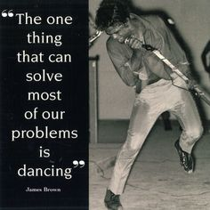 """The one thing that can solve most of our problems is dancing"" - James Brown. TRUTH."
