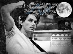 how dare you say its nothing to me? baby, you're the only light i ever saw - john mayer, slow dancing in a burning room