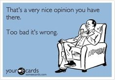 That's a nice opinion you have.