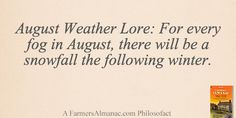 August Weather Lore: For every fog in August, there will be a snowfall the following winter. - A Farmers' Almanac Philosofact