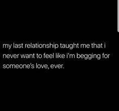 Afbeelding kan het volgende bevatten: de tekst 'my last relationship taught me that i never want to feel like i'm begging for someone's love, ever. Mood Quotes, True Quotes, Heartbroken Quotes, Relationship Quotes, Wise Words, Quotes To Live By, Favorite Quotes, Happiness, Inspirational Quotes