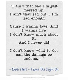 """I ain't that bad I'm just messed up, I ain't that sad but... I'm sad enough Cause I wanna love, And I wanna live I don't know much about it, And I never did I don't know what to do, can the damage be undone...  "" - Beth Hart, Leave the Light On"