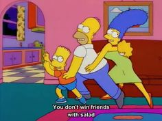 """You don't win friends with salad"" - Homer     (Simpsons 7x5 - 'Lisa the Vegetarian')"