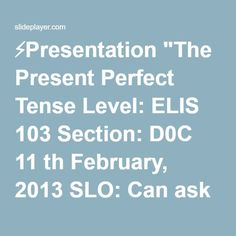 """⚡Presentation """"The Present Perfect Tense Level: ELIS 103 Section: D0C 11 th February, 2013 SLO: Can ask and answer questions and make statements using the present perfect."""""""
