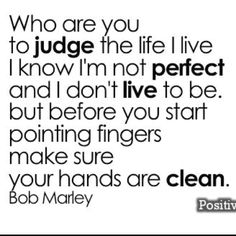 Don't judge people...  Bob Marley quote