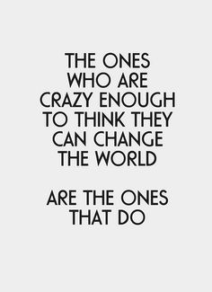 The ones who are crazy enough to think they can change the world are the ones that do.