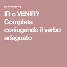 IR o VENIR? Completa coniugando il verbo adeguato
