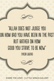 Allah does not judge you on how bad you have been in the past, but rather on how good you strive to be now.