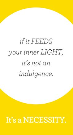 If it feeds your inner light, it's not an indulgence, it's a necessity.