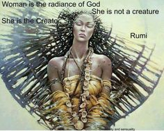 via Awaken The Divine Feminine :: Woman is the radiance of God .  She is not a creature.  She is the Creator ~ Rumi ...