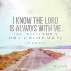 K-LOVE's Encouraging Word. I know the LORD is always with me. I will not be shaken, for he is right beside me. Psalm 16:8 NLT