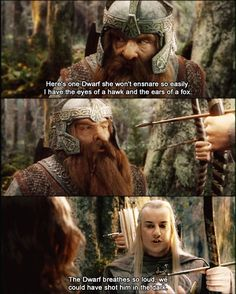"""""""Here's one Dwarf she won't ensnare so easily.  I have the eyes of a hawk and the ears of a fox. (Gimli)   """"The Dwarf breathes so loud we could have shot him in the dark.""""  (Haldir)"""