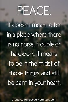 Peace means to be in the midst of those things and still be calm in your heart.  Follow me: https://www.pinterest.com/DAR_Centers/ for more Positive, Motivational and Inspirational Quote