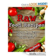 Amazon.com: Raw Food Recipes: 89 Delicious, Easy Beginner Raw Food Recipes for Sustained Energy and Optimal Health eBook: Abby Richards: Kin...