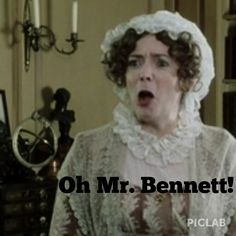 Pride And Prejudice.  If  you have seen this movie I dare you not to say this line after you read it.... you cant help it!  I love Mrs. Bennett!