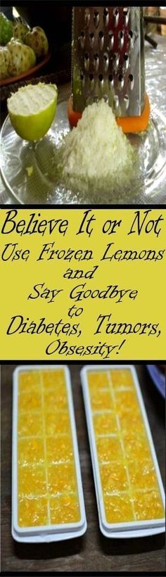 BELIEVE IT OR NOT, USE FROZEN LEMONS AND SAY GOODBYE TO DIABETES, TUMORS, OBESITY! - Pinable