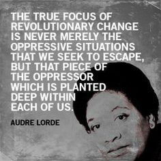 The true focus of revolutionary change is never merely the oppressive situations that we seek to escape, but that piece of the oppressor which is planted deep within each of us. - Audre Lorde #quotes #progressive