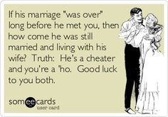 If his marriage 'was over' long before he met you, then how come he was still married and living with his wife? Truth: He's a cheater and you're a 'ho. Good luck to you both.