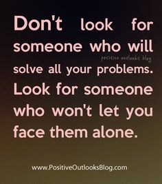 Don't look for someone who will solve all your problems. Look for someone who won't let you face them alone. — Unknown
