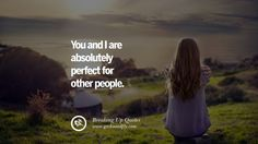 You and I are absolutely perfect for other people. 40 Quotes On Getting Over A Break Up After A Bad Relationship