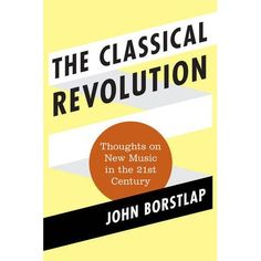 Borstlap, John. The Classical Revolution: Thoughts on New Music in the 21st Century. Lanham, Md: Scarecrow Press, 2013. Print.