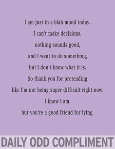 I am just in a blah mood today.  I can't make decisions, nothing sounds good, and I want to do something, but I don't know what it is.  So thank you for pretending like I'm not being super difficult right now.  I know I am, but you're a good friend for lying.